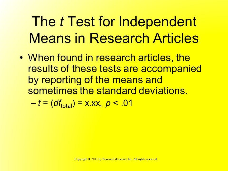 Copyright © 2011 by Pearson Education, Inc. All rights reserved The t Test for Independent Means in Research Articles When found in research articles,