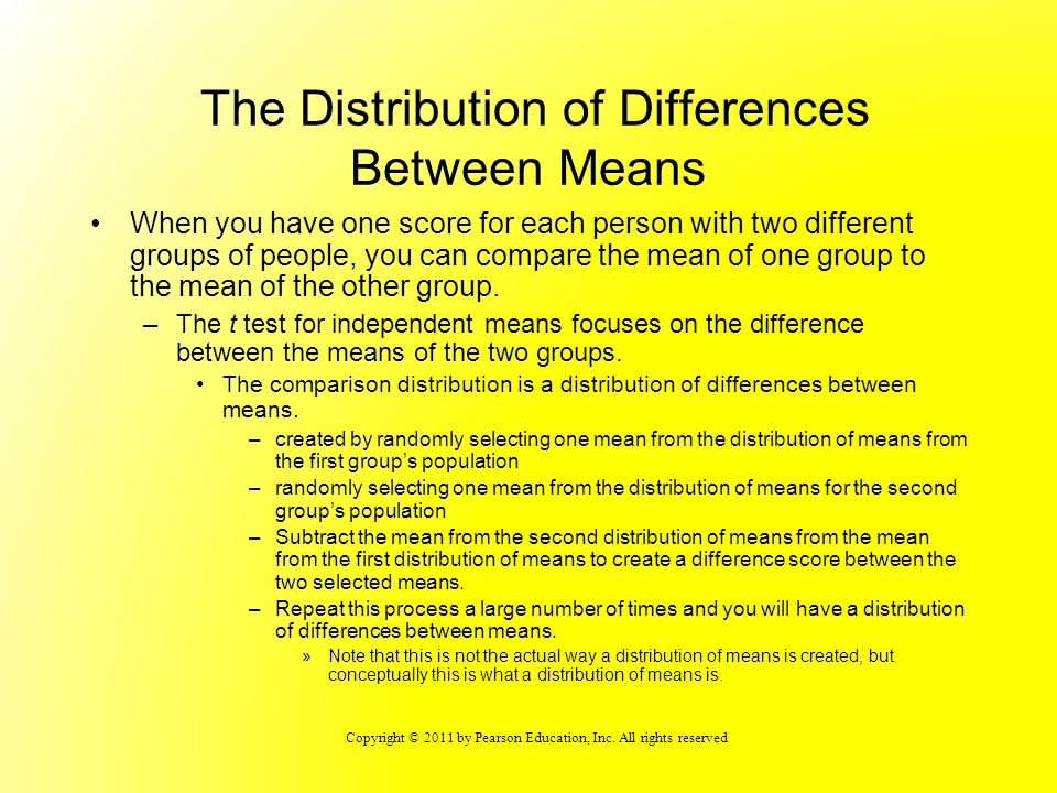 Copyright © 2011 by Pearson Education, Inc. All rights reserved The Distribution of Differences Between Means When you have one score for each person
