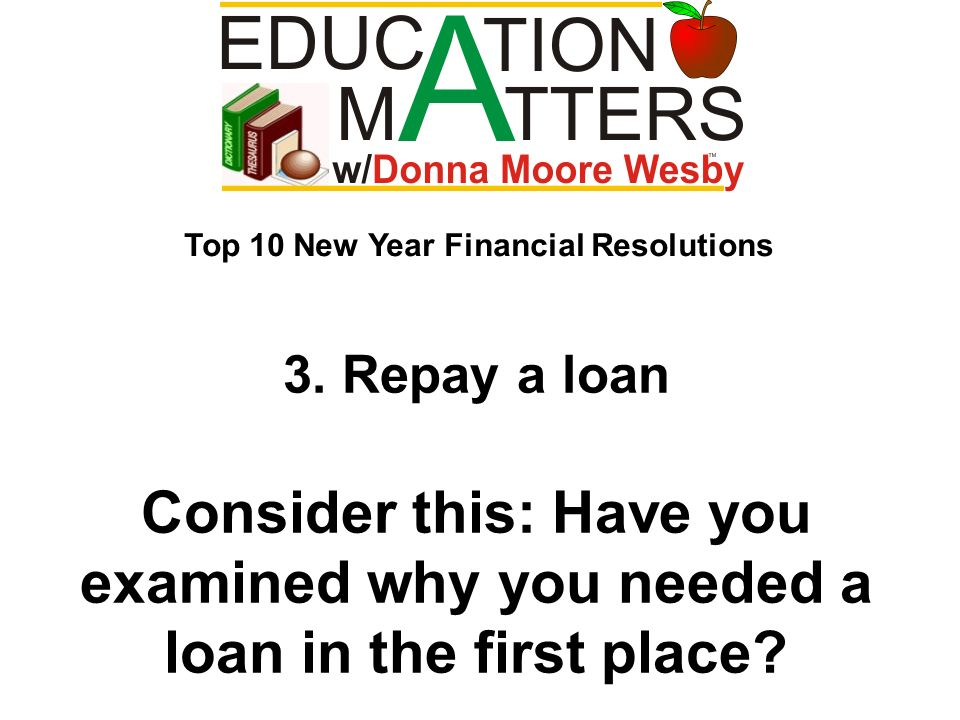 3. Repay a loan Consider this: Have you examined why you needed a loan in the first place? Top 10 New Year Financial Resolutions