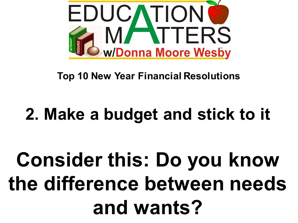 2. Make a budget and stick to it Consider this: Do you know the difference between needs and wants? Top 10 New Year Financial Resolutions