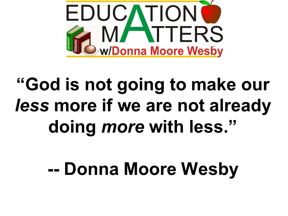 God is not going to make our less more if we are not already doing more with less.