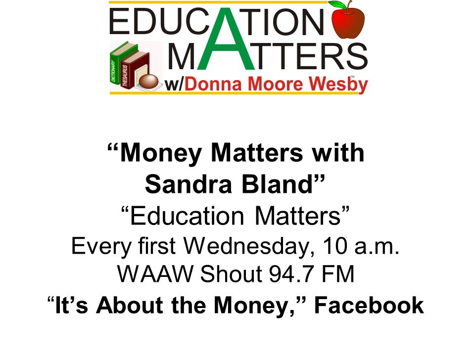 Money Matters with Sandra Bland Education Matters Every first Wednesday, 10 a.m. WAAW Shout 94.7 FMIts About the Money, Facebook