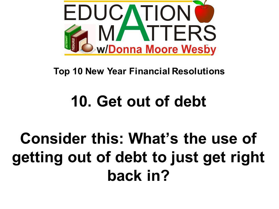 10. Get out of debt Consider this: Whats the use of getting out of debt to just get right back in? Top 10 New Year Financial Resolutions
