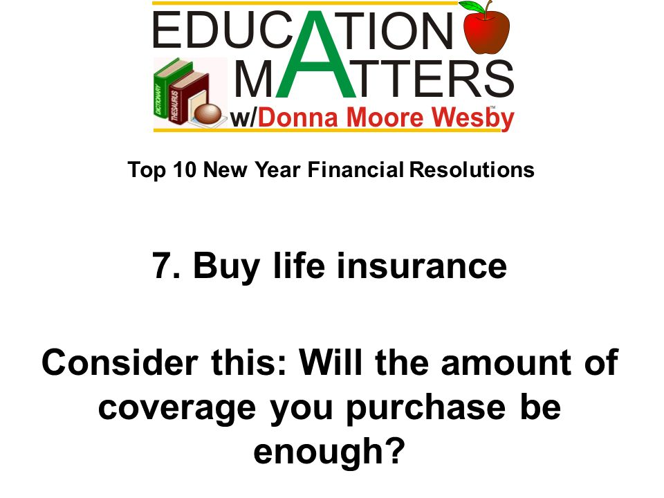 7. Buy life insurance Consider this: Will the amount of coverage you purchase be enough? Top 10 New Year Financial Resolutions