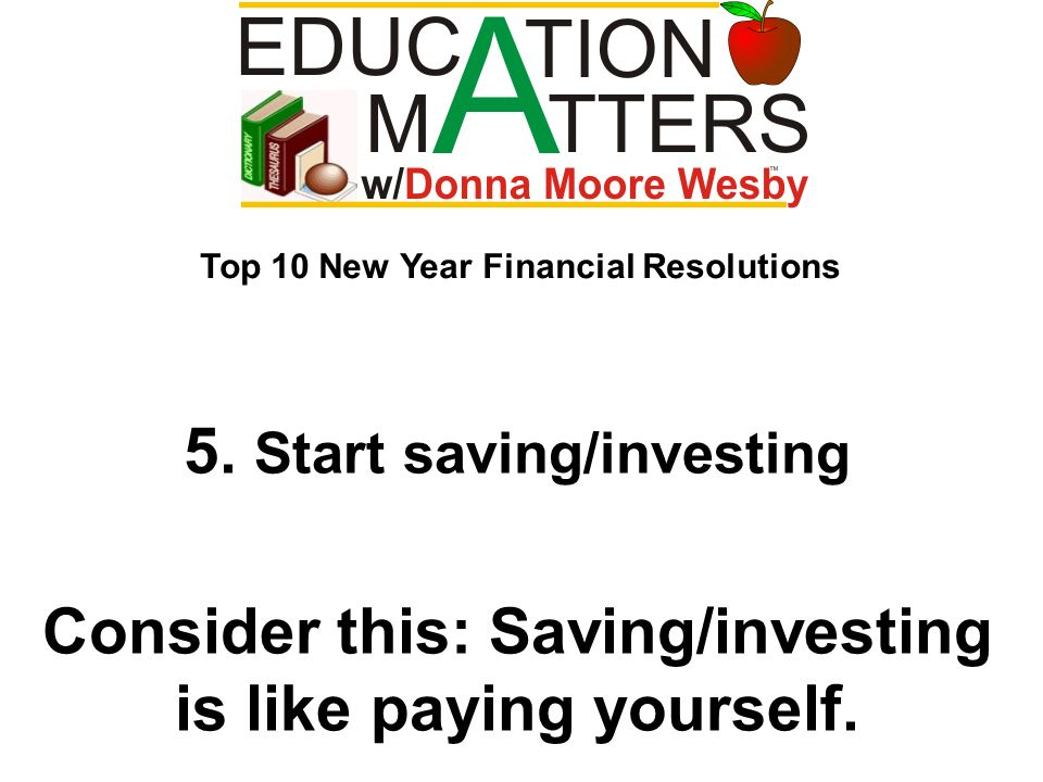 5. Start saving/investing Consider this: Saving/investing is like paying yourself. Top 10 New Year Financial Resolutions