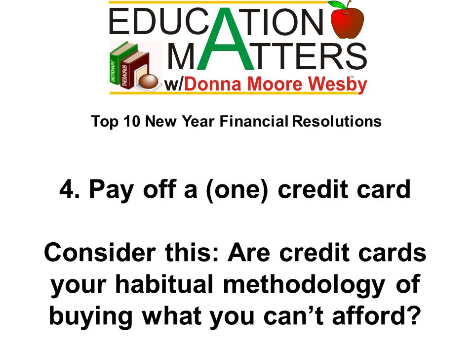 4. Pay off a (one) credit card Consider this: Are credit cards your habitual methodology of buying what you cant afford? Top 10 New Year Financial Res