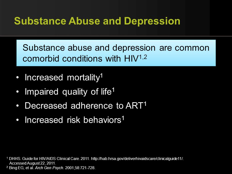 Substance Abuse and Depression Increased mortality 1 Impaired quality of life 1 Decreased adherence to ART 1 Increased risk behaviors 1 Substance abus