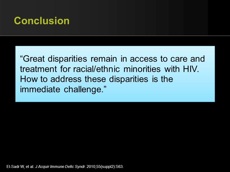 Conclusion Great disparities remain in access to care and treatment for racial/ethnic minorities with HIV.