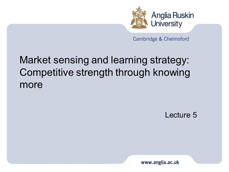Market sensing and learning strategy: Competitive strength through knowing more Lecture 5