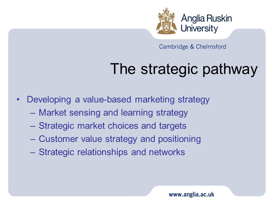 The strategic pathway Developing a value-based marketing strategy –Market sensing and learning strategy –Strategic market choices and targets –Custome