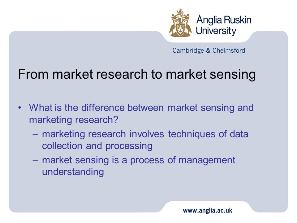 From market research to market sensing What is the difference between market sensing and marketing research? –marketing research involves techniques o