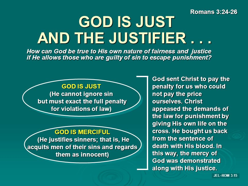 GOD IS JUST AND THE JUSTIFIER... JEL–ROM 3-15 How can God be true to His own nature of fairness and justice if He allows those who are guilty of sin t