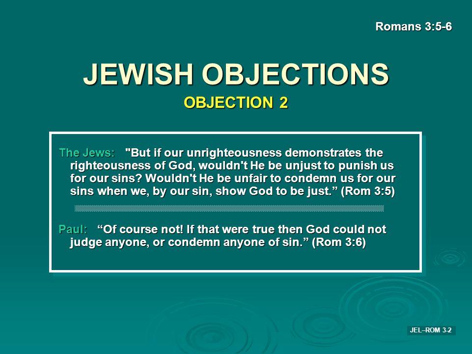 JEWISH OBJECTIONS Romans 3:5-6 JEL–ROM 3-2 The Jews: