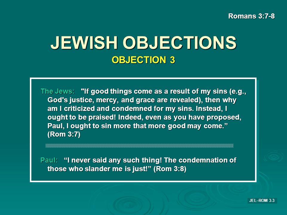 JEWISH OBJECTIONS Romans 3:7-8 JEL–ROM 3-3 The Jews: