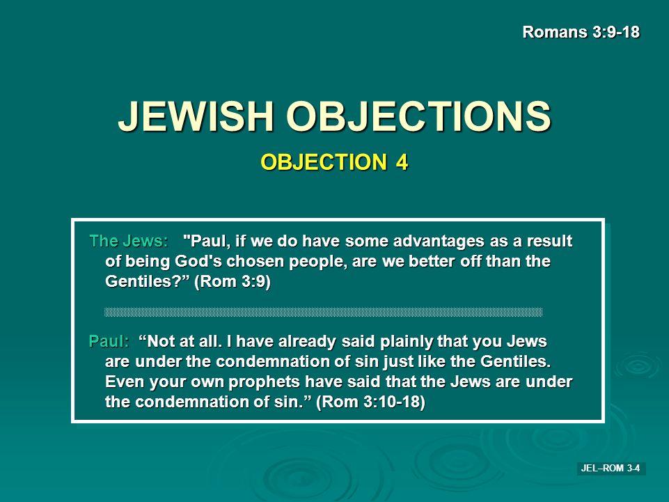 JEWISH OBJECTIONS Romans 3:9-18 JEL–ROM 3-4 The Jews: