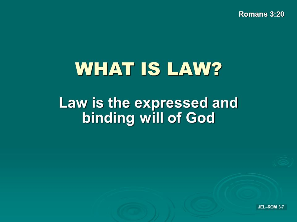 JEL–ROM 3-7 Romans 3:20 WHAT IS LAW? Law is the expressed and binding will of God