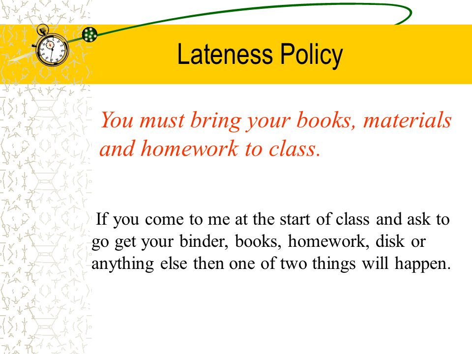 Lateness Policy Class begins at the time written on your timetable. If you come anytime after that then you are late. It is as simple as that!