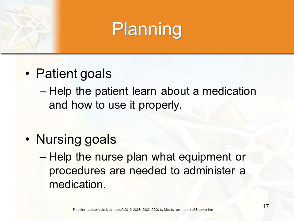 Elsevier items and derived items © 2010, 2006, 2003, 2000 by Mosby, an imprint of Elsevier Inc. 17 Planning Patient goals –Help the patient learn abou