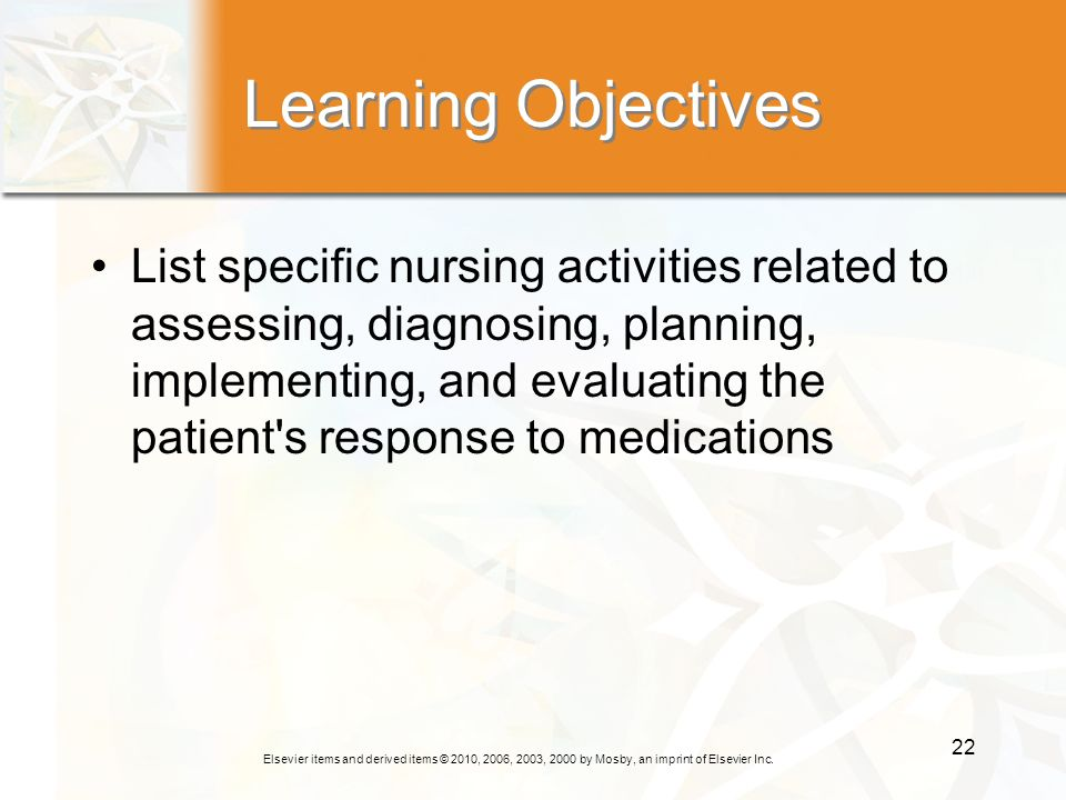 Elsevier items and derived items © 2010, 2006, 2003, 2000 by Mosby, an imprint of Elsevier Inc. 22 Learning Objectives List specific nursing activitie