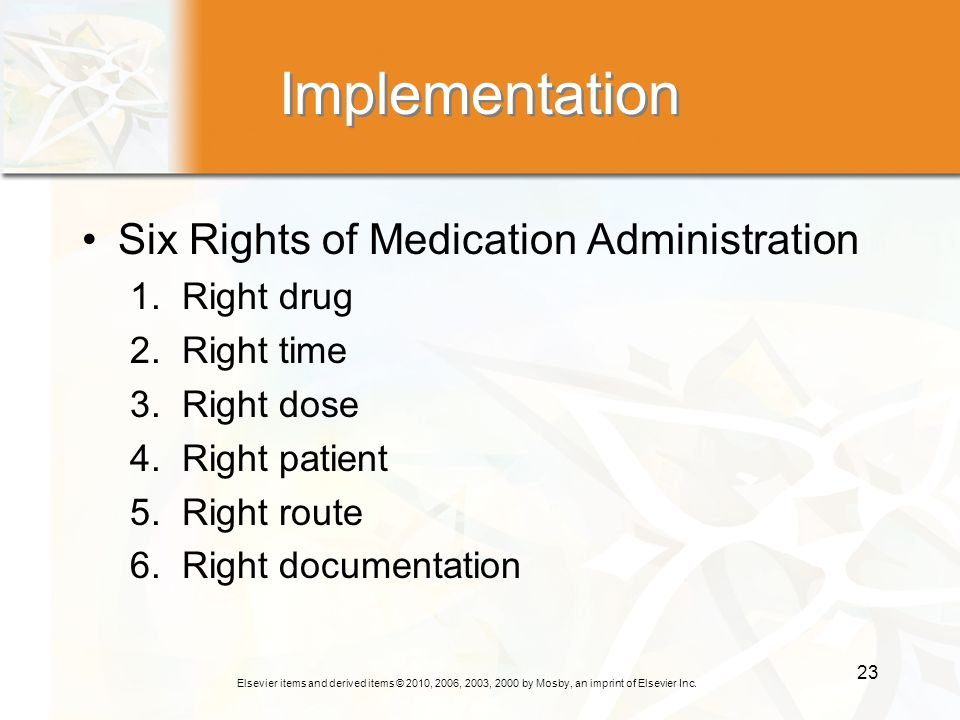 Elsevier items and derived items © 2010, 2006, 2003, 2000 by Mosby, an imprint of Elsevier Inc. 23 Implementation Six Rights of Medication Administrat