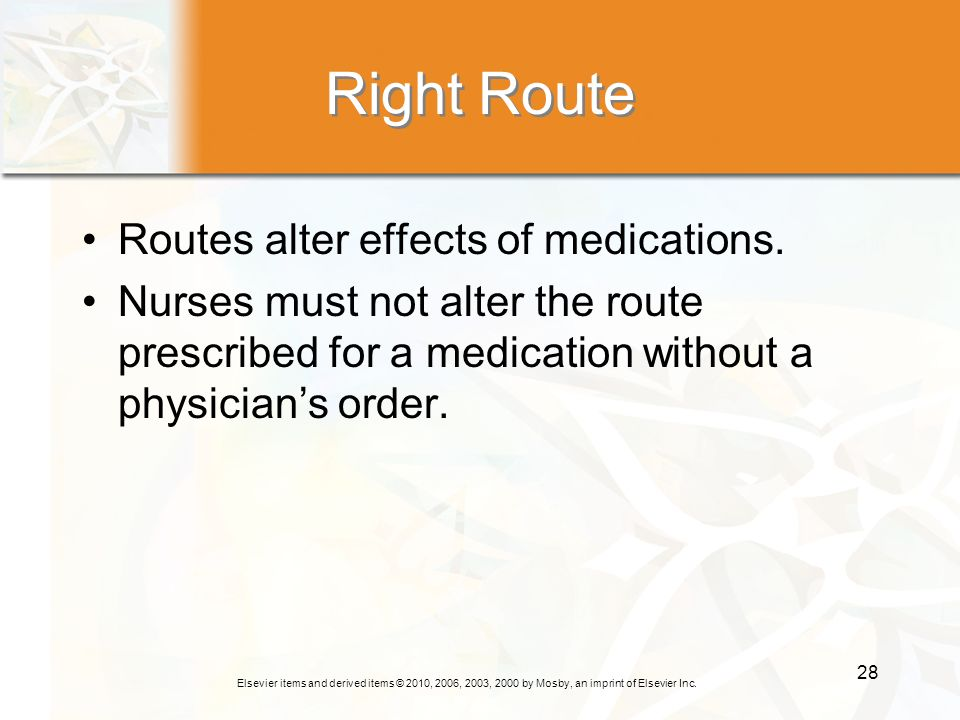 Elsevier items and derived items © 2010, 2006, 2003, 2000 by Mosby, an imprint of Elsevier Inc. 28 Right Route Routes alter effects of medications. Nu