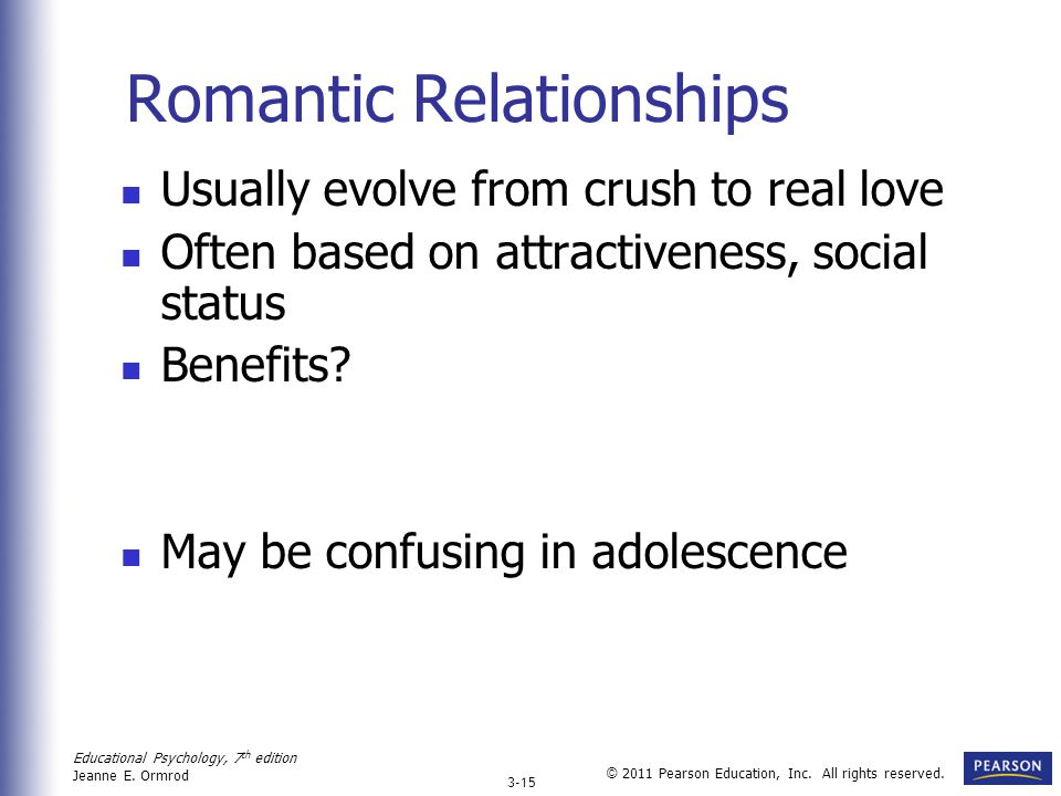 Educational Psychology, 7 th edition Jeanne E. Ormrod 3-15 © 2011 Pearson Education, Inc. All rights reserved. Romantic Relationships Usually evolve f