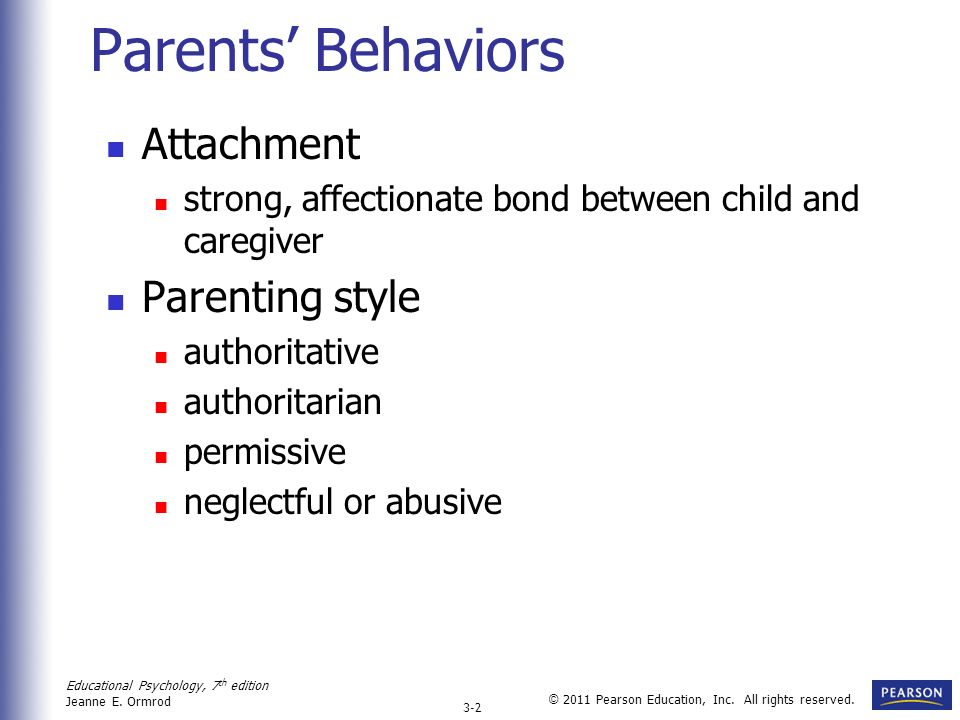 Educational Psychology, 7 th edition Jeanne E. Ormrod 3-2 © 2011 Pearson Education, Inc. All rights reserved. Parents Behaviors Attachment strong, aff