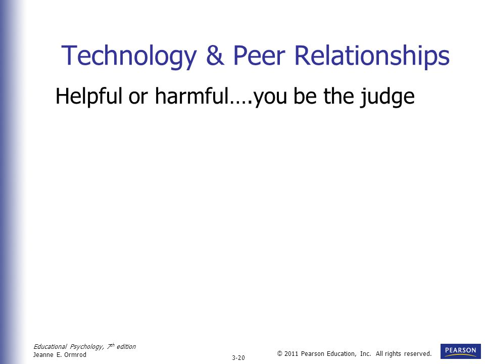 Educational Psychology, 7 th edition Jeanne E. Ormrod 3-20 © 2011 Pearson Education, Inc. All rights reserved. Technology & Peer Relationships Helpful