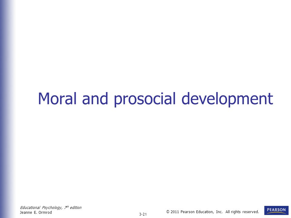 Educational Psychology, 7 th edition Jeanne E. Ormrod 3-21 © 2011 Pearson Education, Inc. All rights reserved. Moral and prosocial development