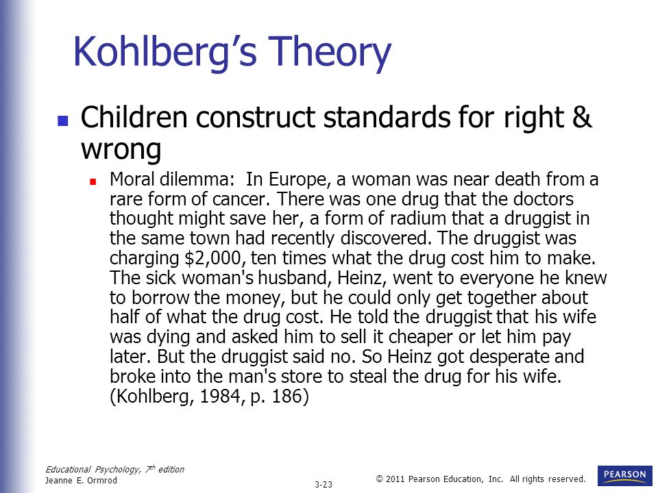 Educational Psychology, 7 th edition Jeanne E. Ormrod 3-23 © 2011 Pearson Education, Inc. All rights reserved. Kohlbergs Theory Children construct sta