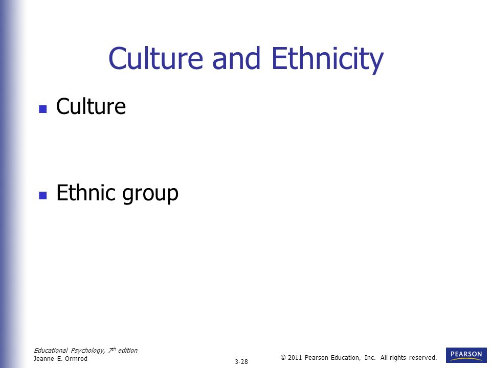 Educational Psychology, 7 th edition Jeanne E. Ormrod 3-28 © 2011 Pearson Education, Inc. All rights reserved. Culture and Ethnicity Culture Ethnic gr