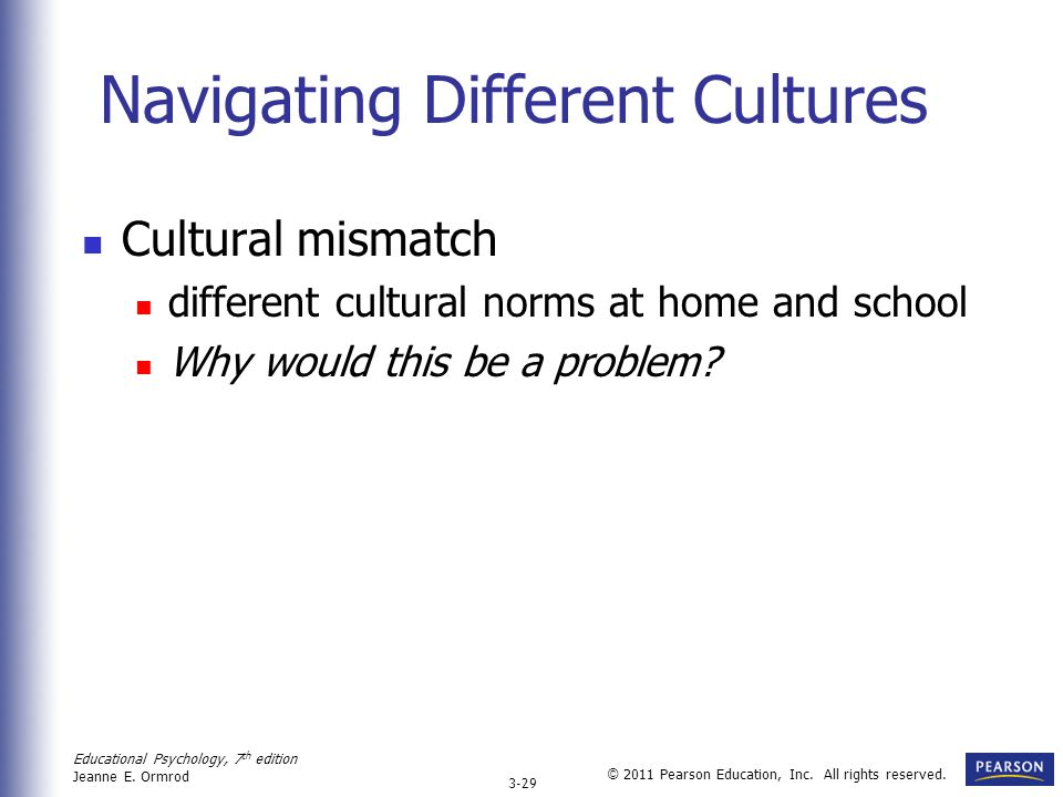Educational Psychology, 7 th edition Jeanne E. Ormrod 3-29 © 2011 Pearson Education, Inc. All rights reserved. Navigating Different Cultures Cultural