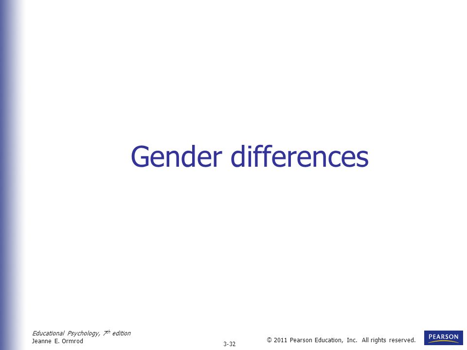 Educational Psychology, 7 th edition Jeanne E. Ormrod 3-32 © 2011 Pearson Education, Inc. All rights reserved. Gender differences