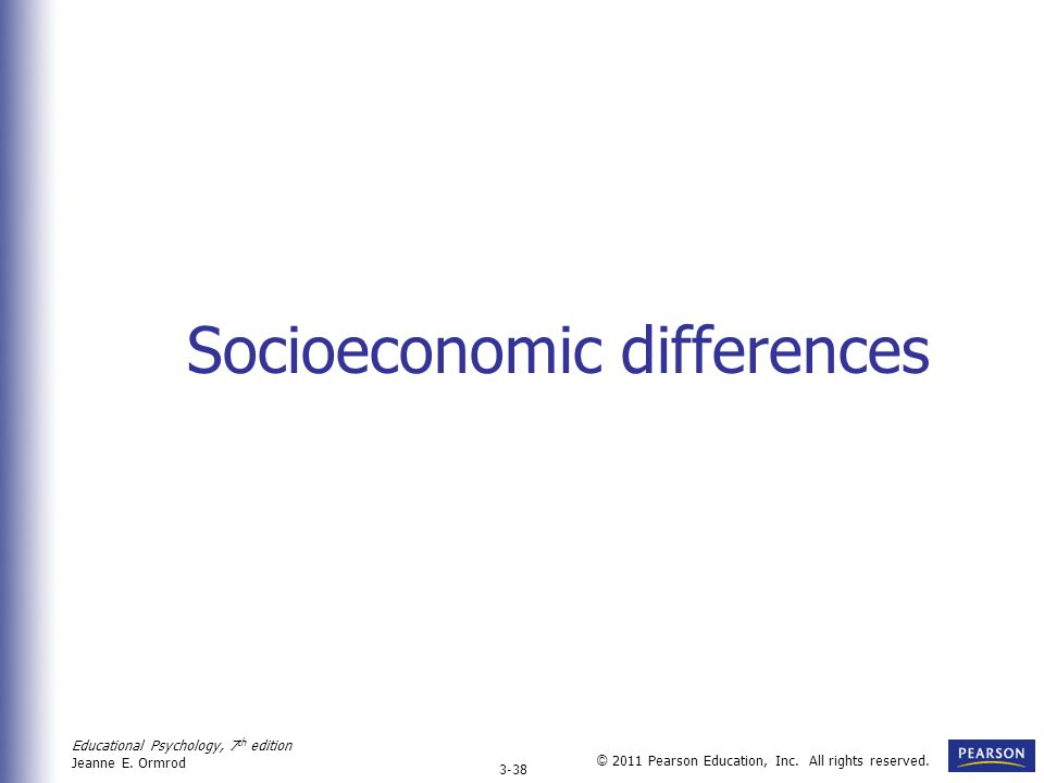 Educational Psychology, 7 th edition Jeanne E. Ormrod 3-38 © 2011 Pearson Education, Inc. All rights reserved. Socioeconomic differences