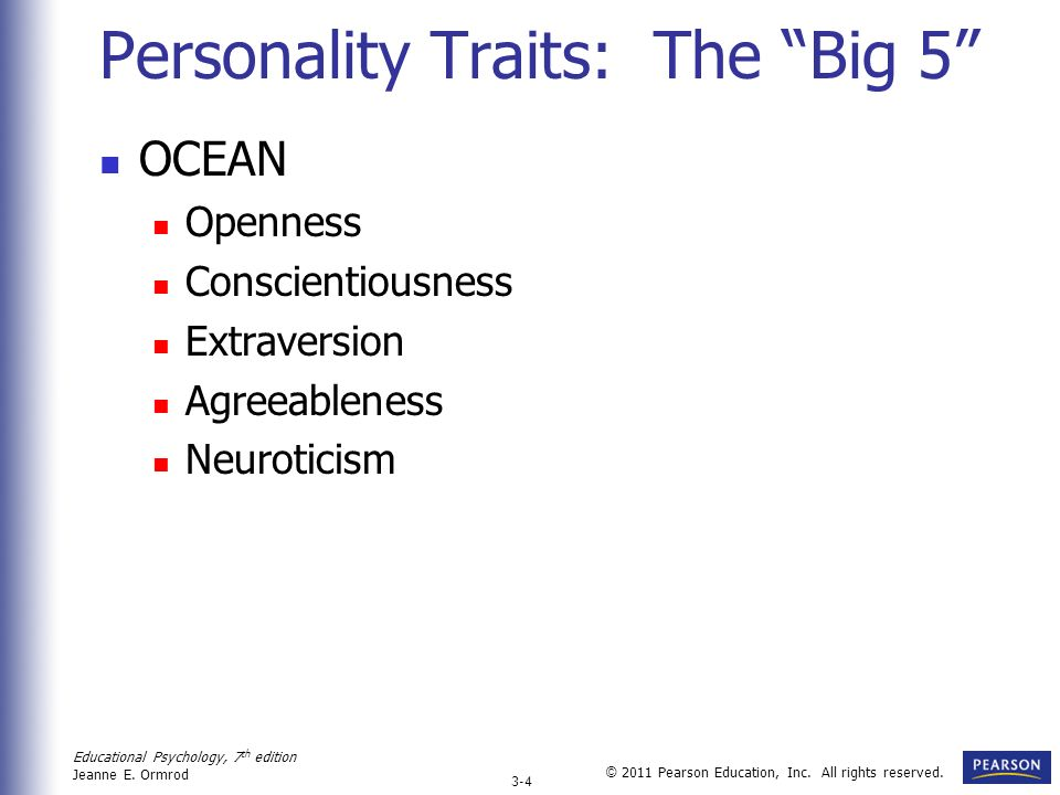 Educational Psychology, 7 th edition Jeanne E. Ormrod 3-4 © 2011 Pearson Education, Inc. All rights reserved. Personality Traits: The Big 5 OCEAN Open