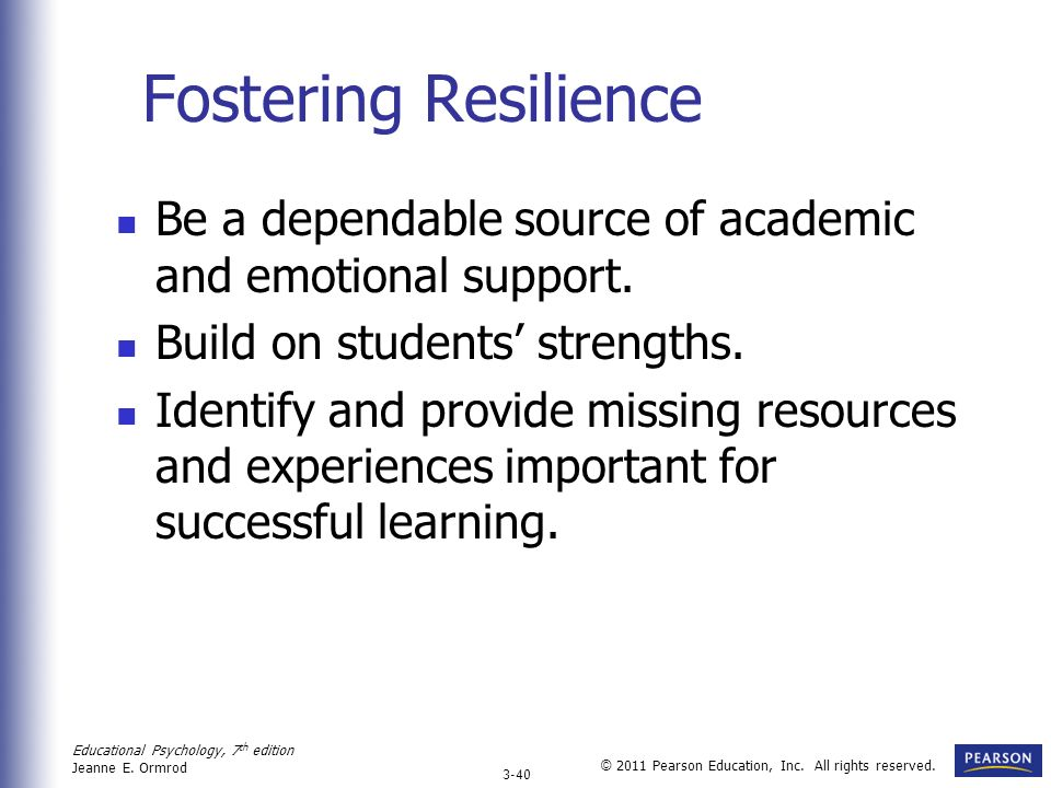 Educational Psychology, 7 th edition Jeanne E. Ormrod 3-40 © 2011 Pearson Education, Inc. All rights reserved. Fostering Resilience Be a dependable so