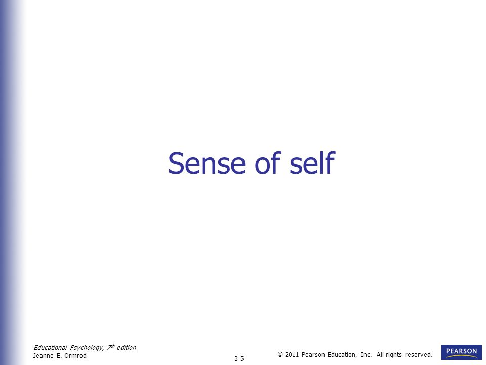 Educational Psychology, 7 th edition Jeanne E. Ormrod 3-5 © 2011 Pearson Education, Inc. All rights reserved. Sense of self