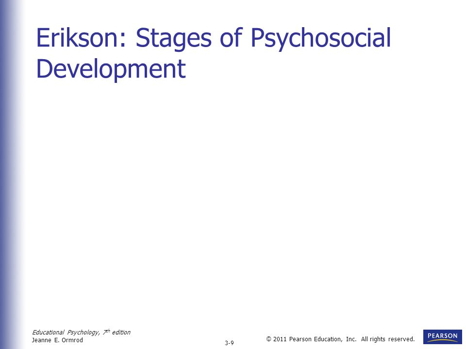 Educational Psychology, 7 th edition Jeanne E. Ormrod 3-9 © 2011 Pearson Education, Inc. All rights reserved. Erikson: Stages of Psychosocial Developm