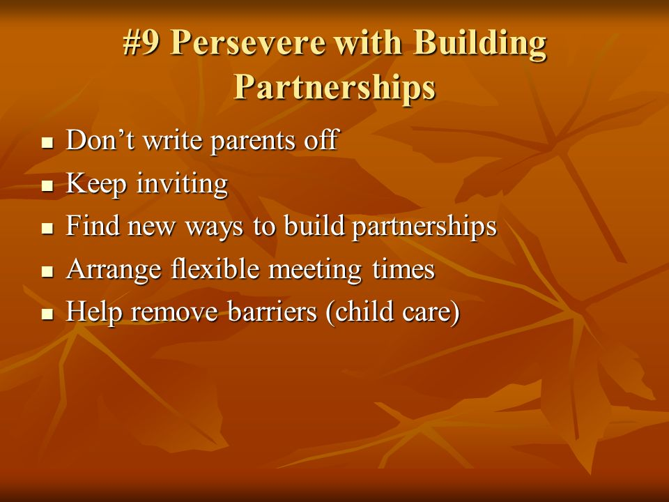 #9 Persevere with Building Partnerships Dont write parents off Dont write parents off Keep inviting Keep inviting Find new ways to build partnerships Find new ways to build partnerships Arrange flexible meeting times Arrange flexible meeting times Help remove barriers (child care) Help remove barriers (child care)