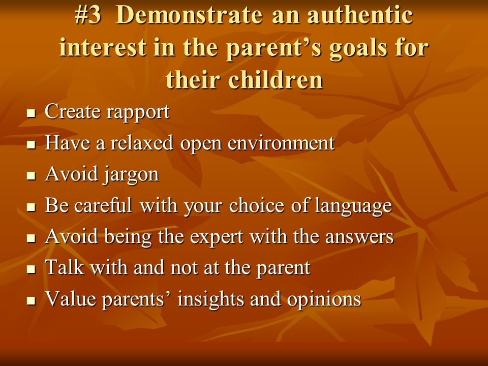 #3 Demonstrate an authentic interest in the parents goals for their children Create rapport Create rapport Have a relaxed open environment Have a relaxed open environment Avoid jargon Avoid jargon Be careful with your choice of language Be careful with your choice of language Avoid being the expert with the answers Avoid being the expert with the answers Talk with and not at the parent Talk with and not at the parent Value parents insights and opinions Value parents insights and opinions