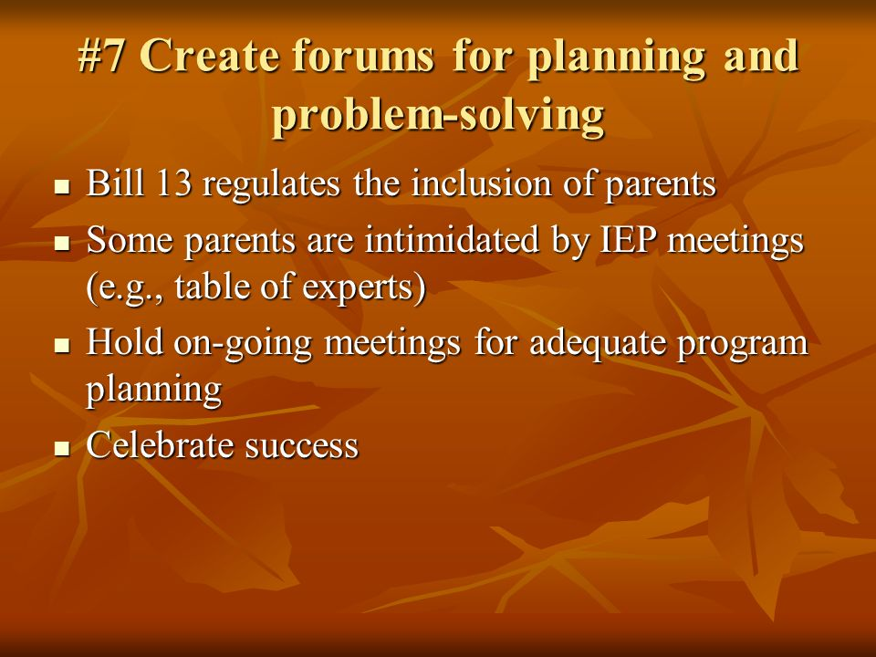 #7 Create forums for planning and problem-solving Bill 13 regulates the inclusion of parents Bill 13 regulates the inclusion of parents Some parents are intimidated by IEP meetings (e.g., table of experts) Some parents are intimidated by IEP meetings (e.g., table of experts) Hold on-going meetings for adequate program planning Hold on-going meetings for adequate program planning Celebrate success Celebrate success