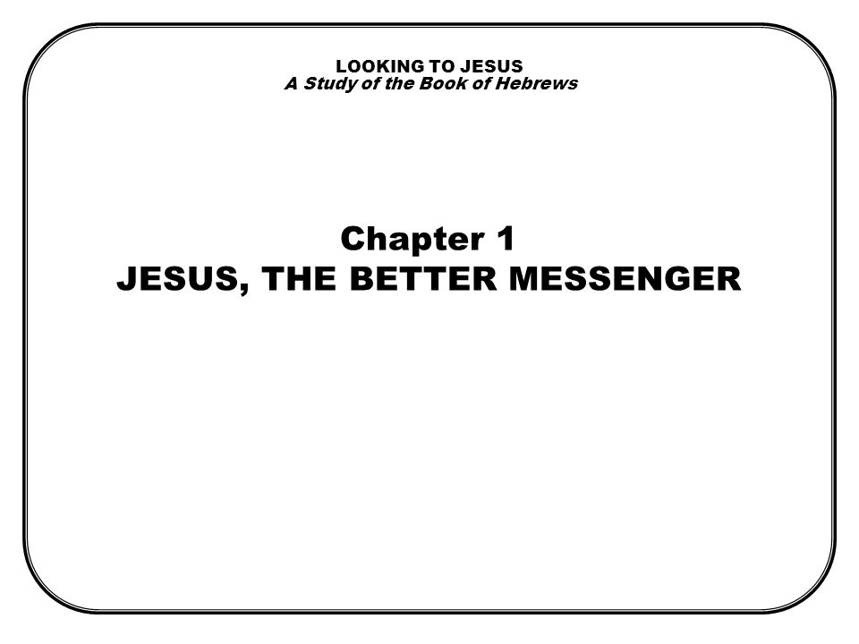 LOOKING TO JESUS A Study of the Book of Hebrews Chapter 1 JESUS, THE BETTER MESSENGER
