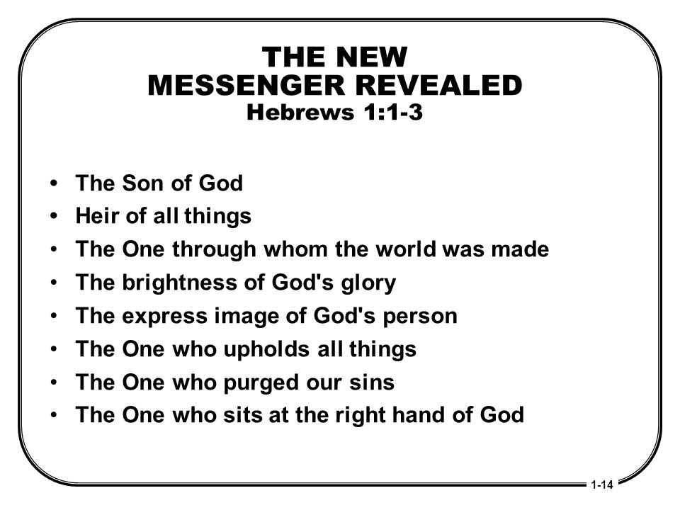 THE NEW MESSENGER REVEALED Hebrews 1:1-3 The Son of God Heir of all things The One through whom the world was made The brightness of God's glory The e