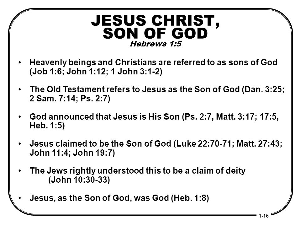JESUS CHRIST, SON OF GOD Hebrews 1:5 Heavenly beings and Christians are referred to as sons of God (Job 1:6; John 1:12; 1 John 3:1-2) The Old Testamen