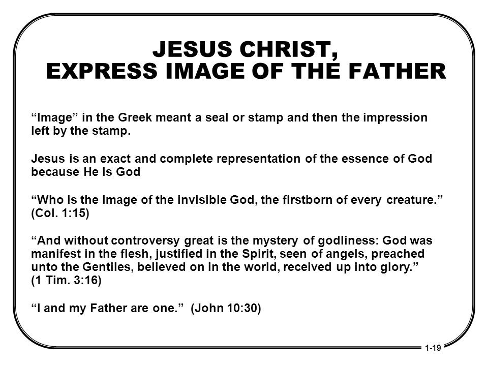 JESUS CHRIST, EXPRESS IMAGE OF THE FATHER 1-19 Image in the Greek meant a seal or stamp and then the impression left by the stamp. Jesus is an exact a