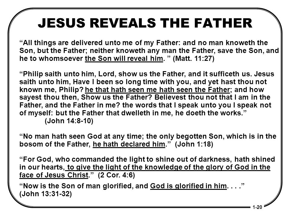 JESUS REVEALS THE FATHER 1-20 All things are delivered unto me of my Father: and no man knoweth the Son, but the Father; neither knoweth any man the F
