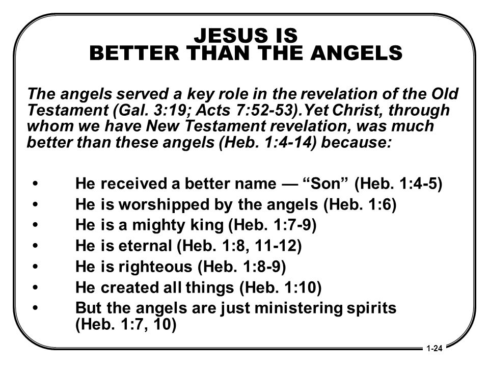 JESUS IS BETTER THAN THE ANGELS The angels served a key role in the revelation of the Old Testament (Gal. 3:19; Acts 7:52-53).Yet Christ, through whom