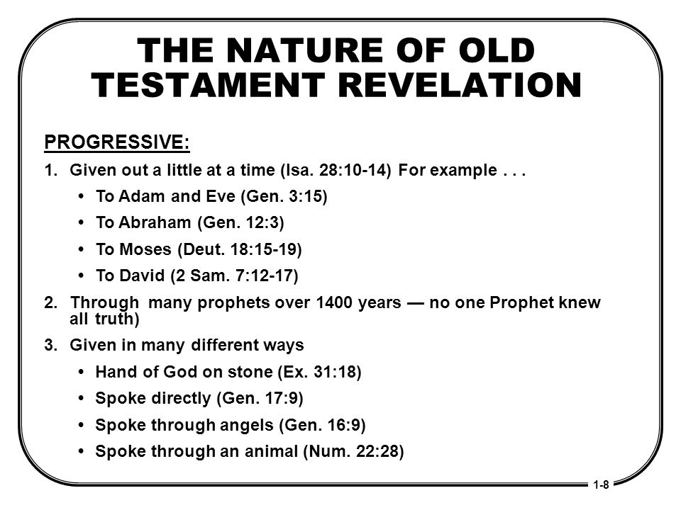 THE NATURE OF OLD TESTAMENT REVELATION PROGRESSIVE: 1.Given out a little at a time (Isa. 28:10-14) For example... To Adam and Eve (Gen. 3:15) To Abrah