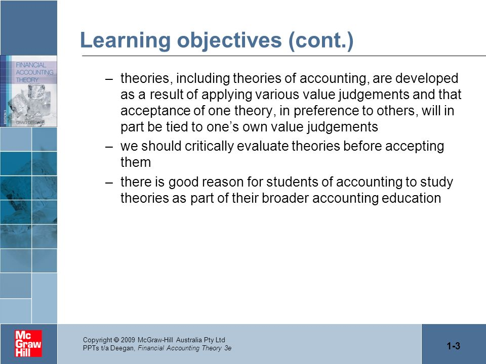 1-3 Copyright 2009 McGraw-Hill Australia Pty Ltd PPTs t/a Deegan, Financial Accounting Theory 3e Learning objectives (cont.) –theories, including theo