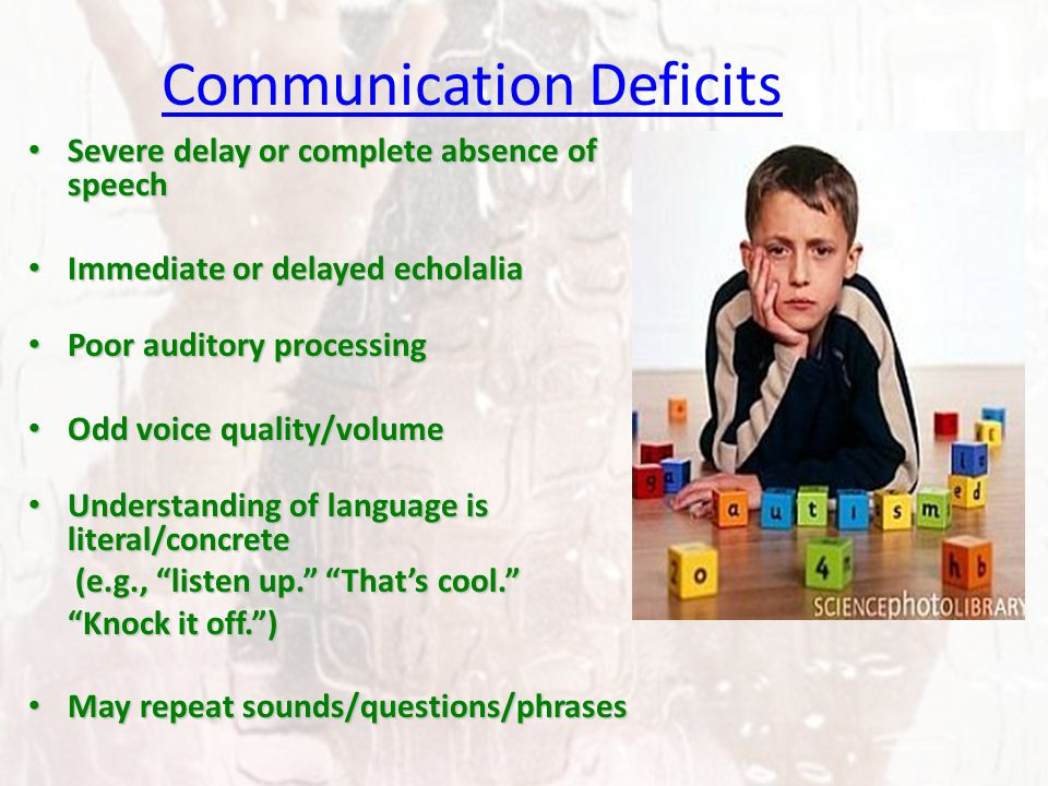 Communication Deficits Severe delay or complete absence of speech Severe delay or complete absence of speech Immediate or delayed echolalia Immediate